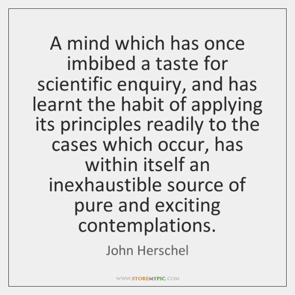 A mind which has once imbibed a taste for scientific enquiry, and ...