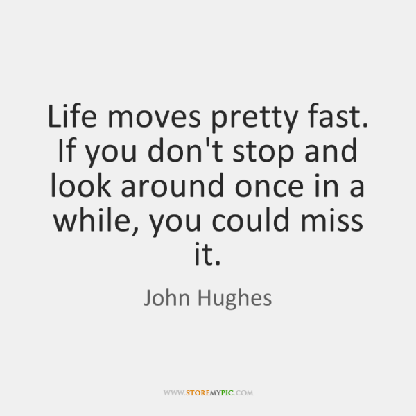 Life moves pretty fast. If you don't stop and look around once ...