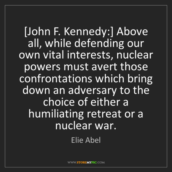 Elie Abel: [John F. Kennedy:] Above all, while defending our own...