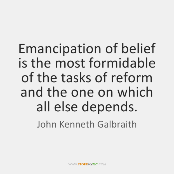 Emancipation of belief is the most formidable of the tasks of reform ...