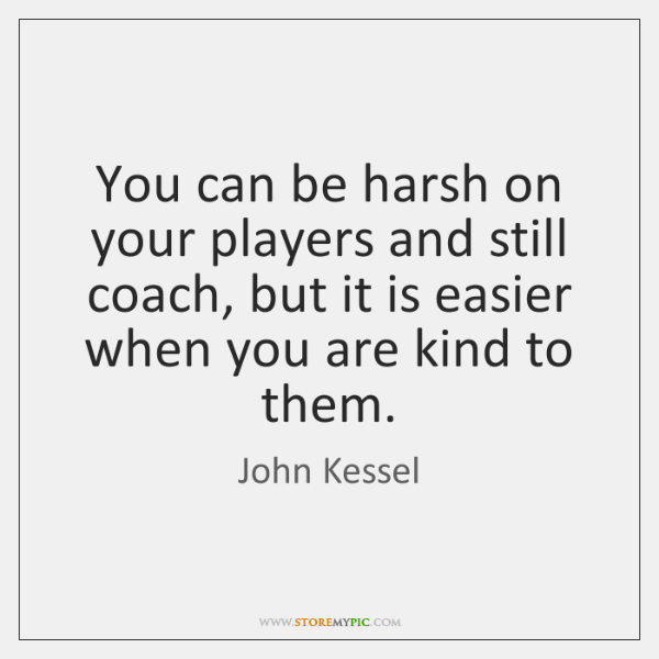 You can be harsh on your players and still coach, but it ...