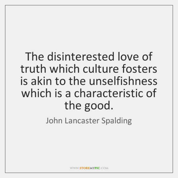 The disinterested love of truth which culture fosters is akin to the ...