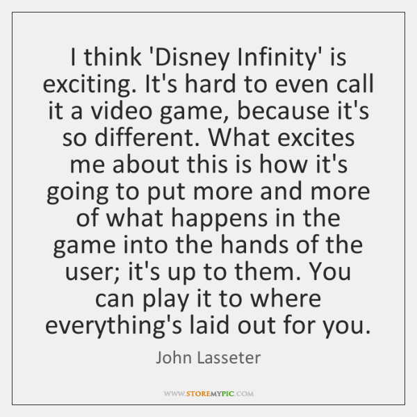 I think 'Disney Infinity' is exciting. It's hard to even call it ...
