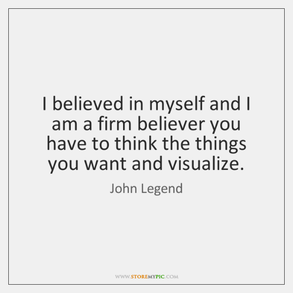 I believed in myself and I am a firm believer you have ...