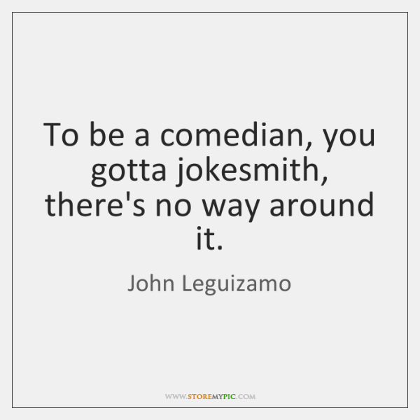 To be a comedian, you gotta jokesmith, there's no way around it.