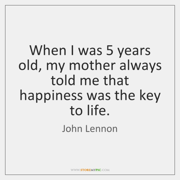 When I was 5 years old, my mother always told me that happiness ...