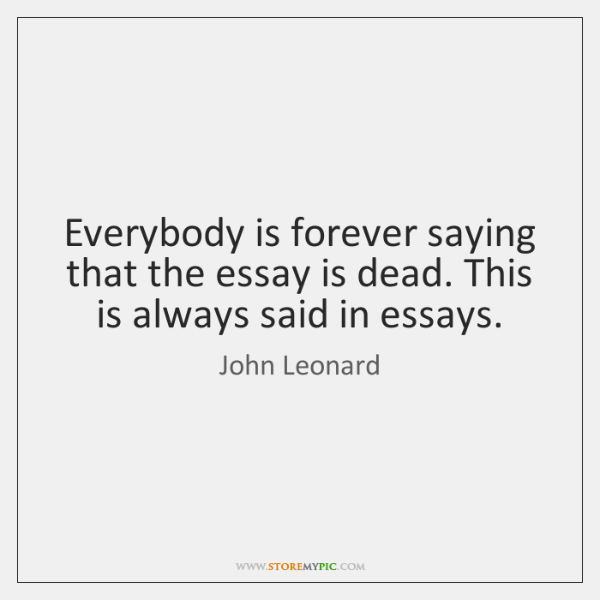 Everybody is forever saying that the essay is dead. This is always ...