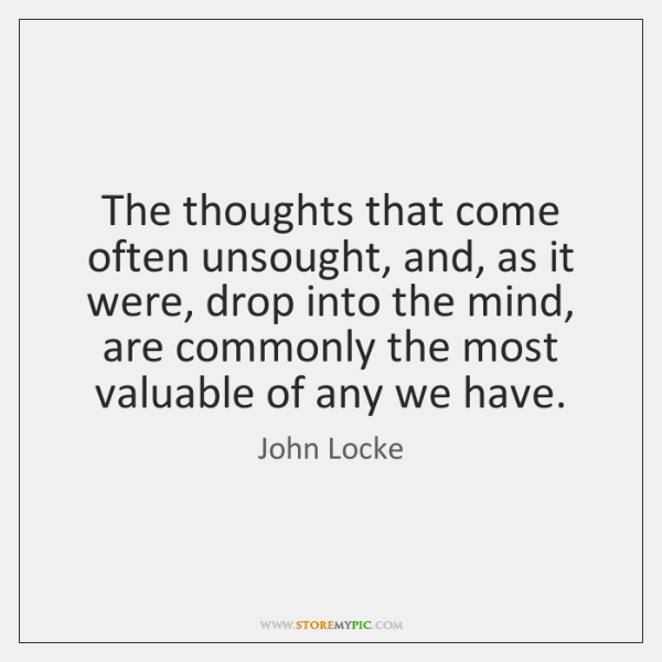 The thoughts that come often unsought, and, as it were, drop into ...