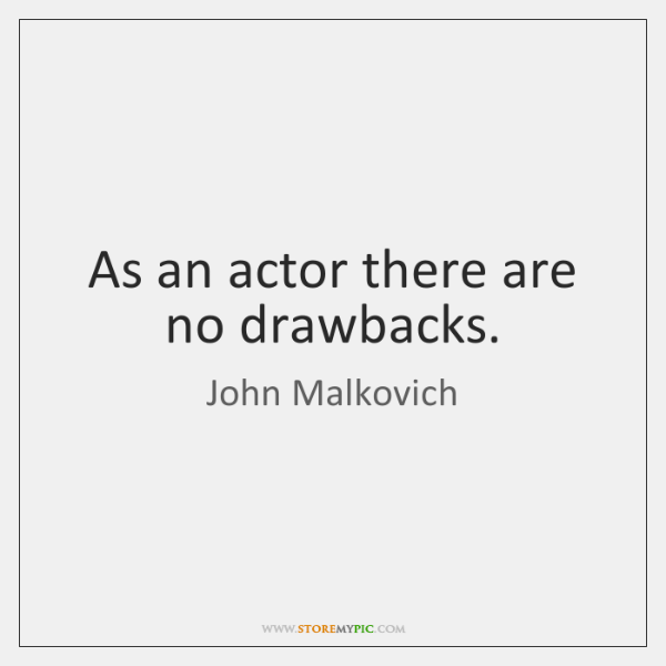 As an actor there are no drawbacks.