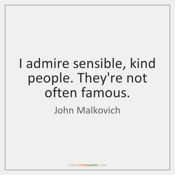 I admire sensible, kind people. They're not often famous.