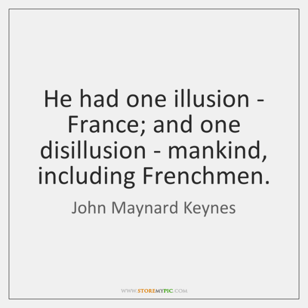 He had one illusion - France; and one disillusion - mankind, including ...