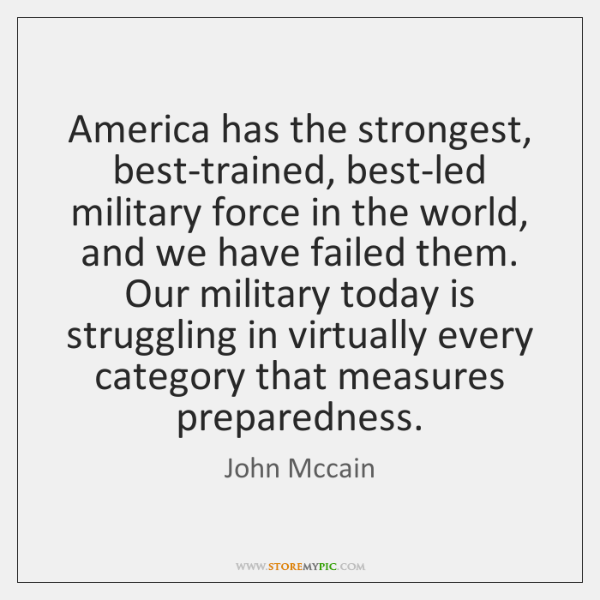 America has the strongest, best-trained, best-led military force in the world, and ...