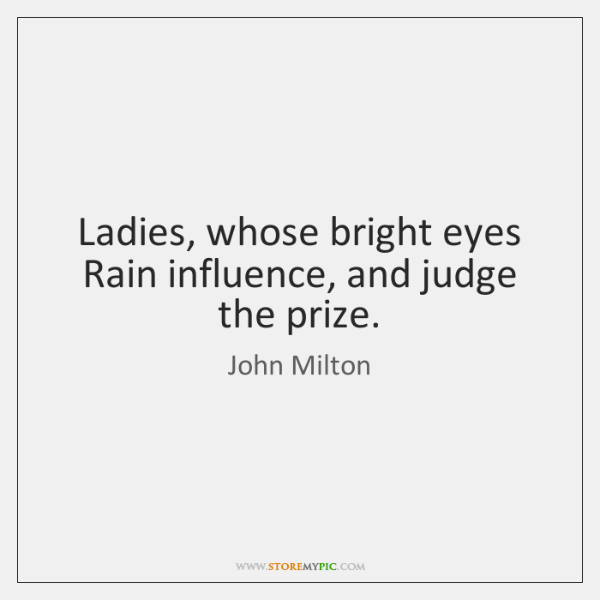 Ladies, whose bright eyes   Rain influence, and judge the prize.