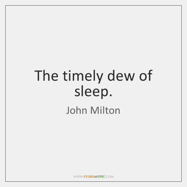 The timely dew of sleep.