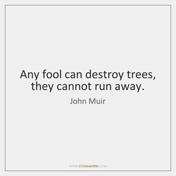 Any fool can destroy trees, they cannot run away.