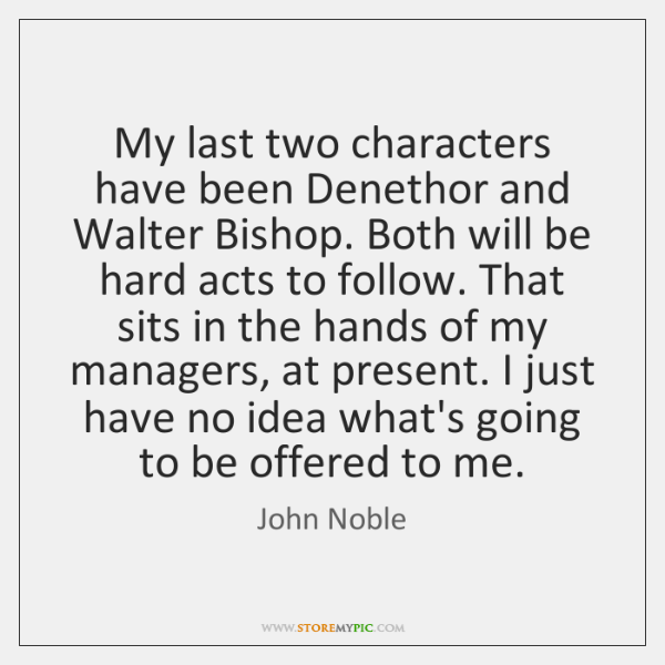 My last two characters have been Denethor and Walter Bishop. Both will ...
