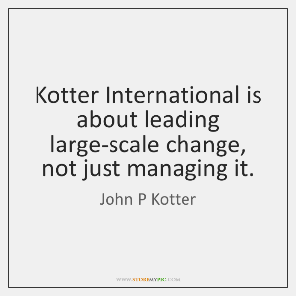Kotter International is about leading large-scale change, not just managing it.