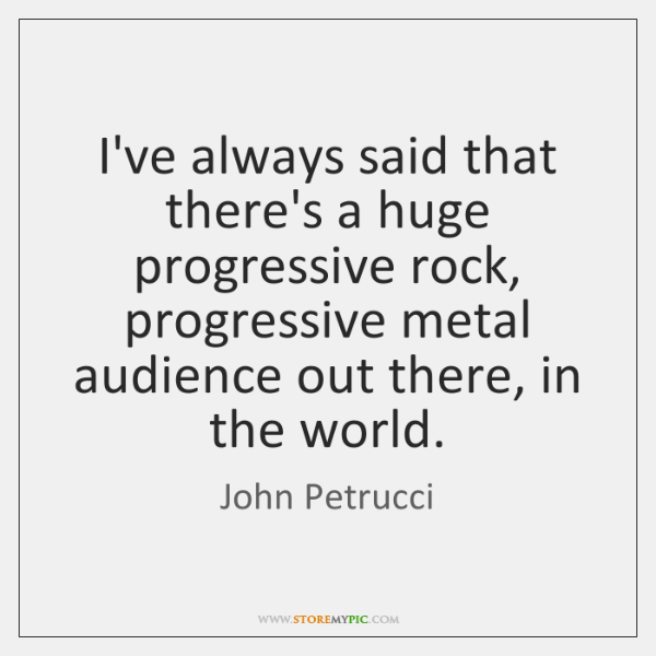 I've always said that there's a huge progressive rock, progressive metal audience ...