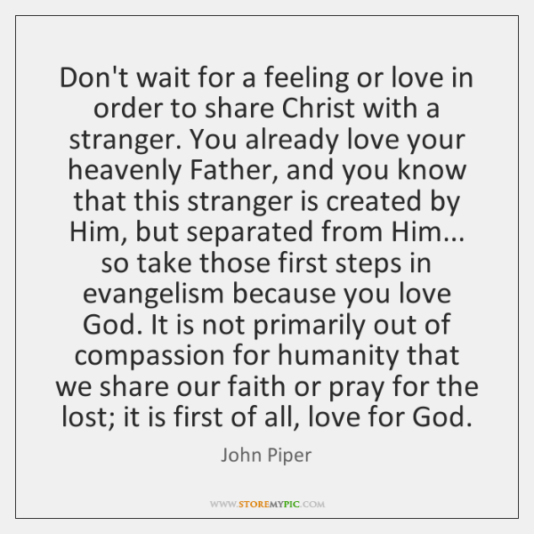 Don't wait for a feeling or love in order to share Christ ...