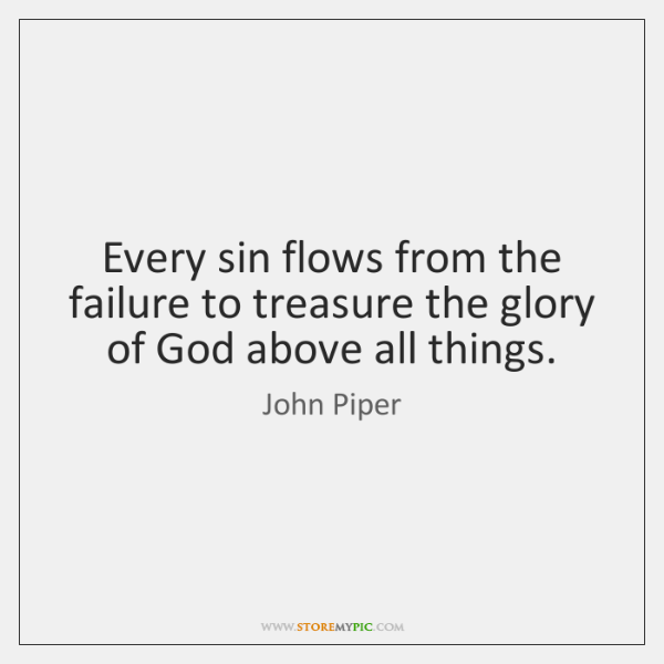 Every sin flows from the failure to treasure the glory of God ...