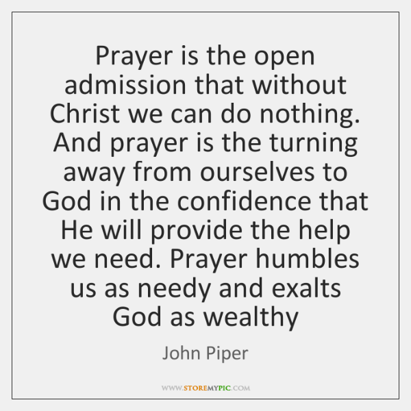 Prayer is the open admission that without Christ we can do nothing. ...