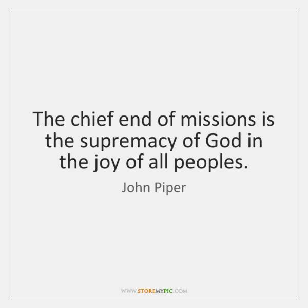The chief end of missions is the supremacy of God in the ...
