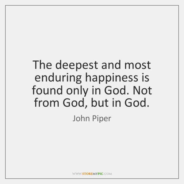 The deepest and most enduring happiness is found only in God. Not ...