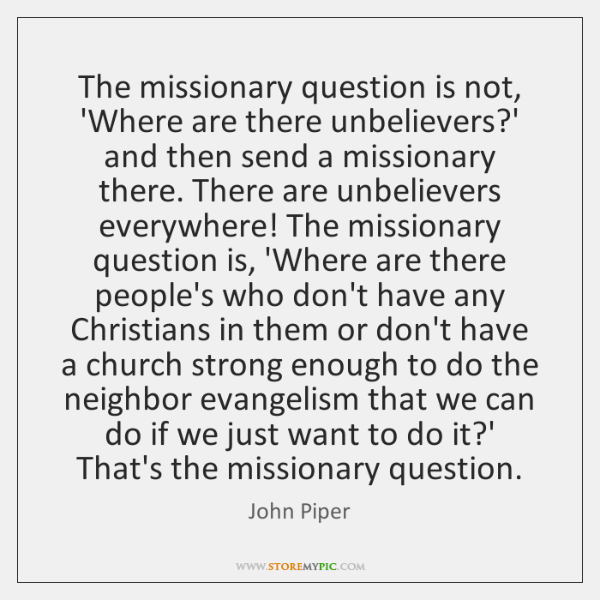 The missionary question is not, 'Where are there unbelievers?' and then ...