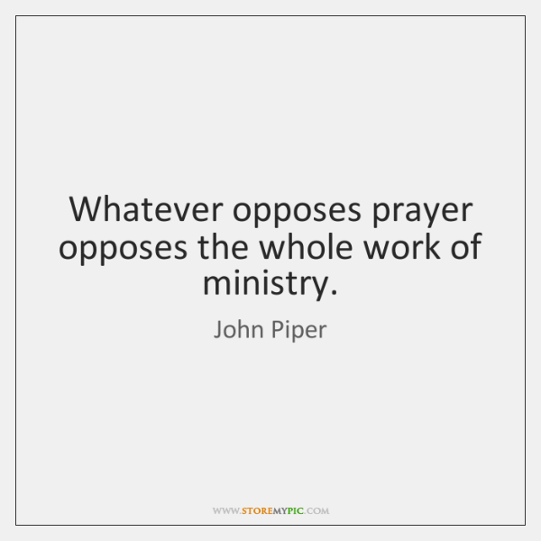 Whatever opposes prayer opposes the whole work of ministry.