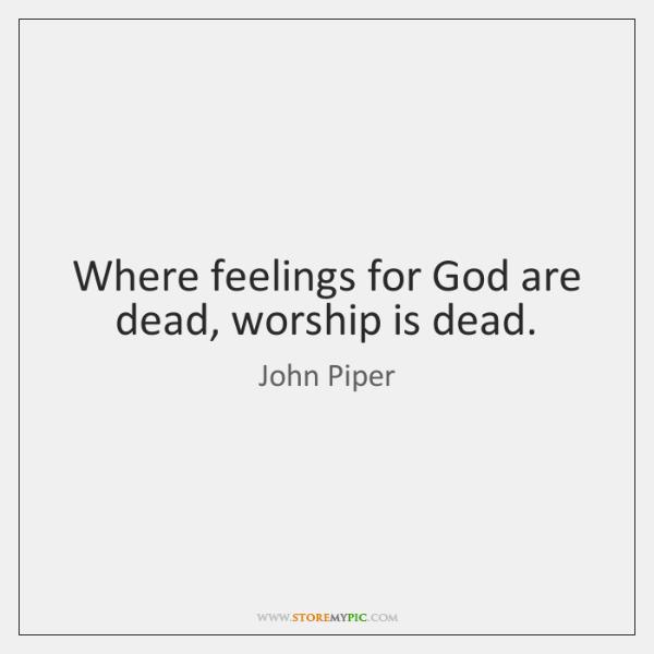 Where feelings for God are dead, worship is dead.