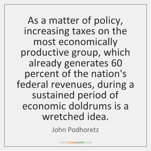 As a matter of policy, increasing taxes on the most economically productive ...