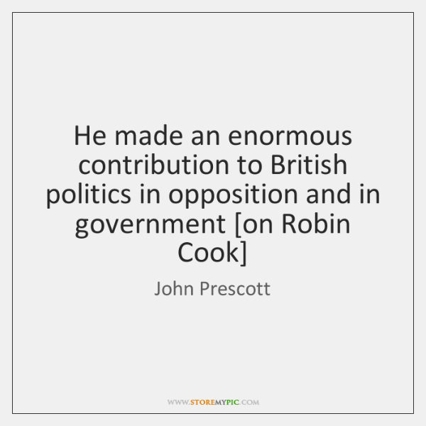 He made an enormous contribution to British politics in opposition and in ...