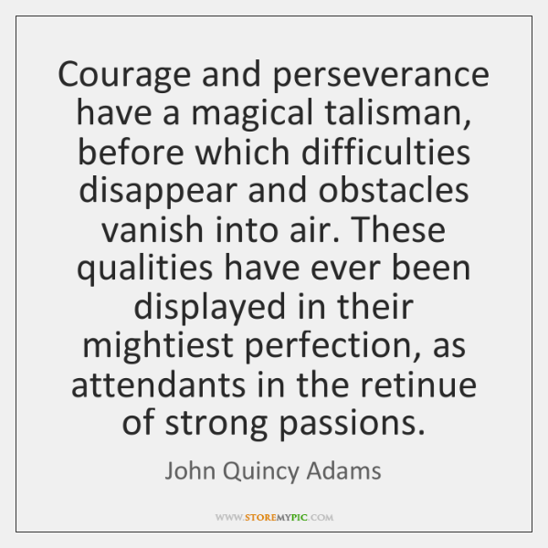 Courage and perseverance have a magical talisman, before which difficulties disappear and ...