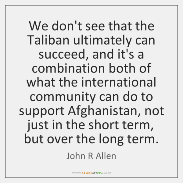We don't see that the Taliban ultimately can succeed, and it's a ...