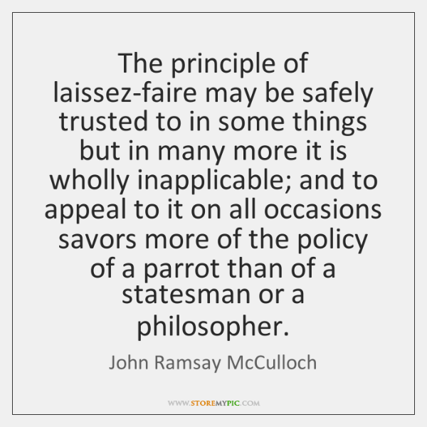 The principle of laissez-faire may be safely trusted to in some things ...