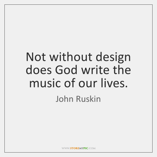 Not without design does God write the music of our lives.