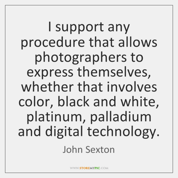 I support any procedure that allows photographers to express themselves, whether that ...