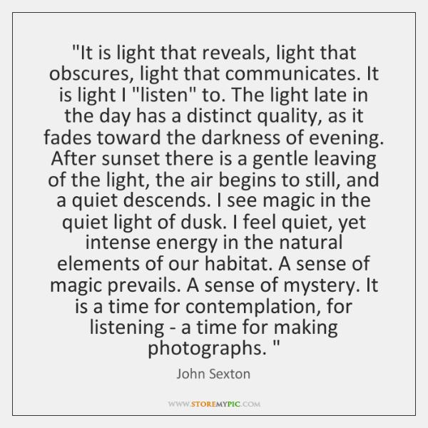 """It is light that reveals, light that obscures, light that communicates. It ..."