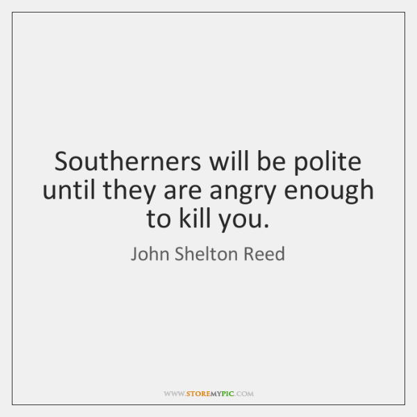 Southerners will be polite until they are angry enough to kill you.