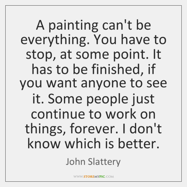 A painting can't be everything. You have to stop, at some point. ...