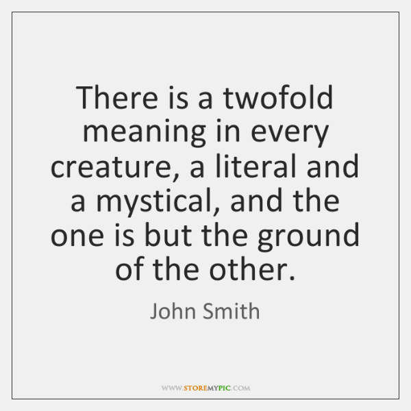 There is a twofold meaning in every creature, a literal and a ...