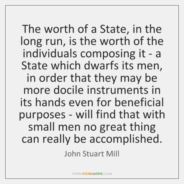 The worth of a State, in the long run, is the worth ...