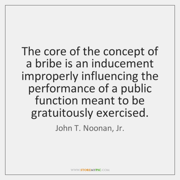 The core of the concept of a bribe is an inducement improperly ...