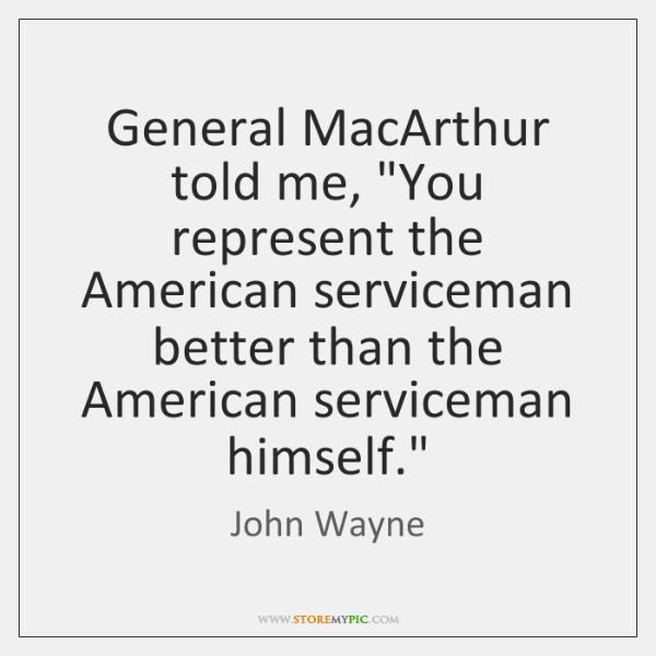 """General MacArthur told me, """"You represent the American serviceman better than the ..."""