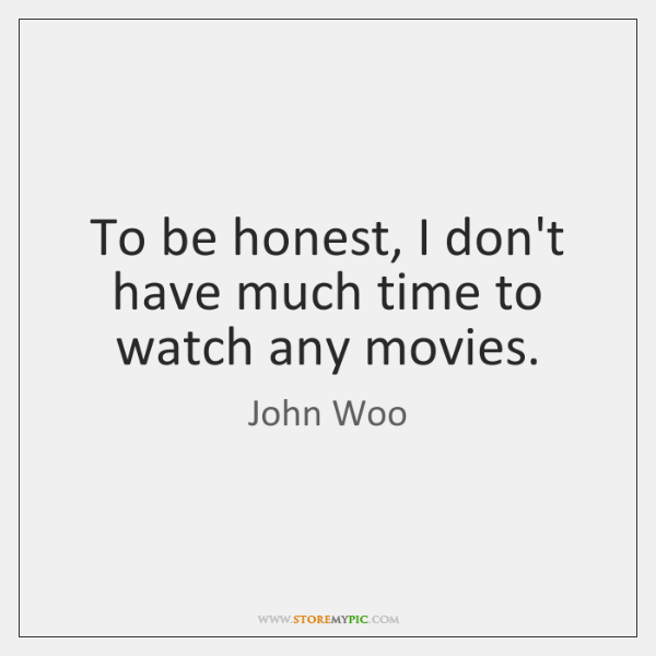 To be honest, I don't have much time to watch any movies.