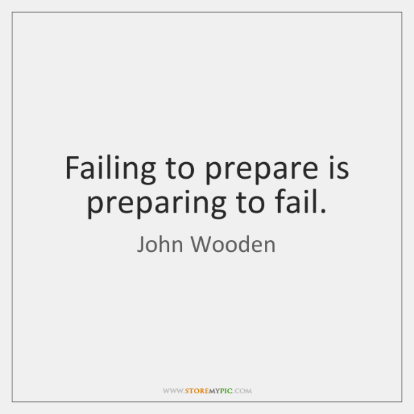 Failing to prepare is preparing to fail.
