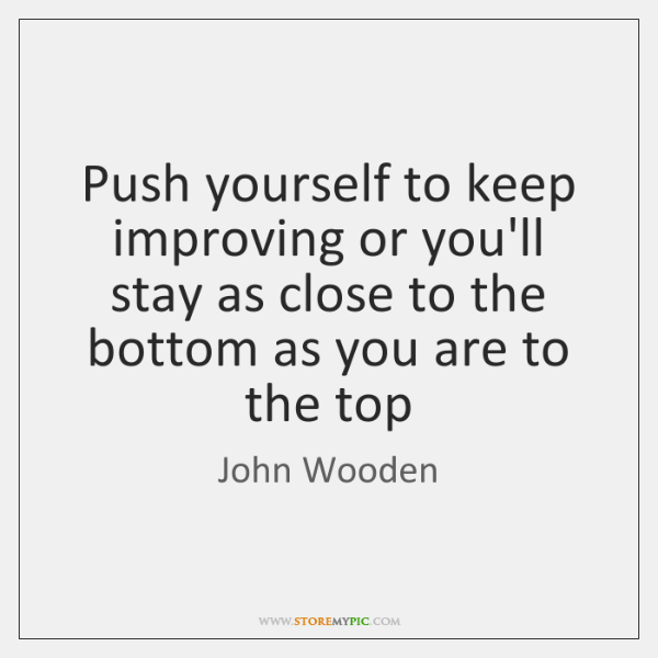 Push yourself to keep improving or you'll stay as close to the ...