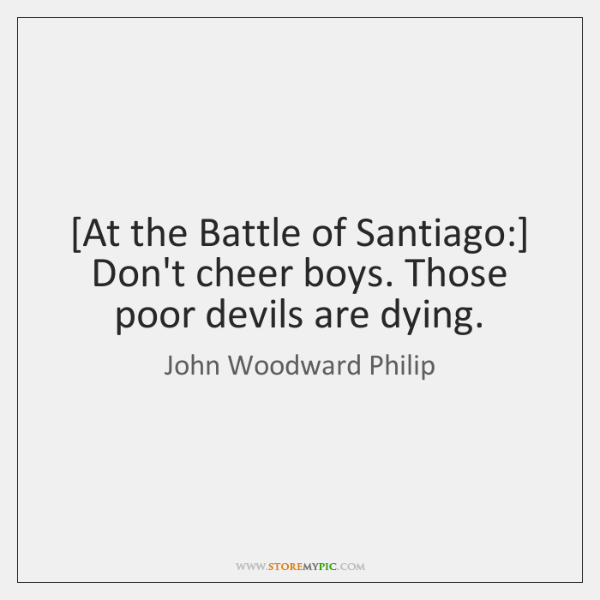 [At the Battle of Santiago:] Don't cheer boys. Those poor devils are ...