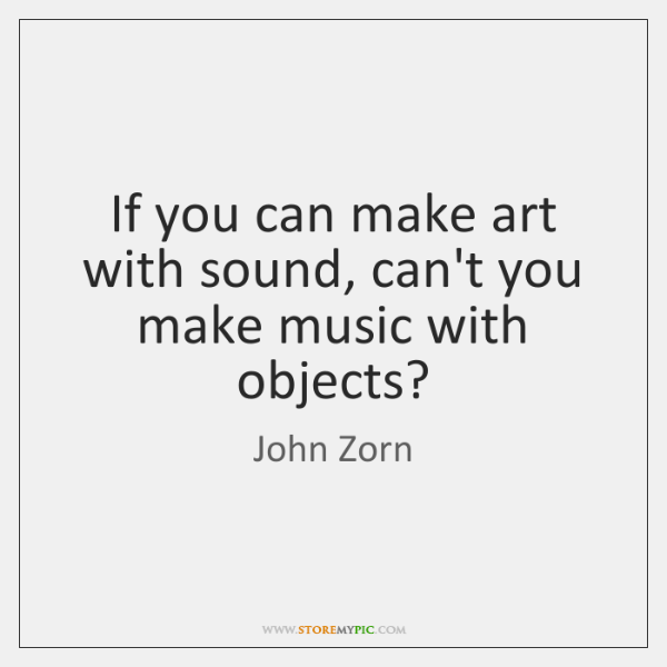 If you can make art with sound, can't you make music with ...