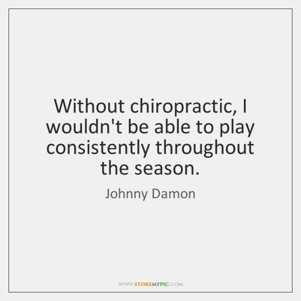 Without chiropractic, I wouldn't be able to play consistently throughout the season.